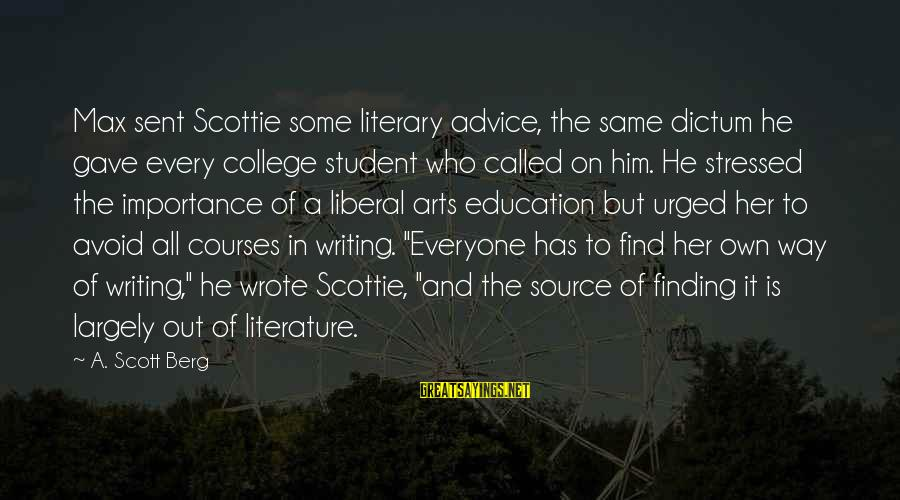 Importance Of Writing Sayings By A. Scott Berg: Max sent Scottie some literary advice, the same dictum he gave every college student who