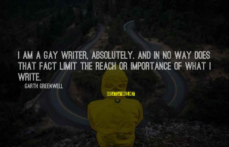Importance Of Writing Sayings By Garth Greenwell: I am a gay writer, absolutely. And in no way does that fact limit the