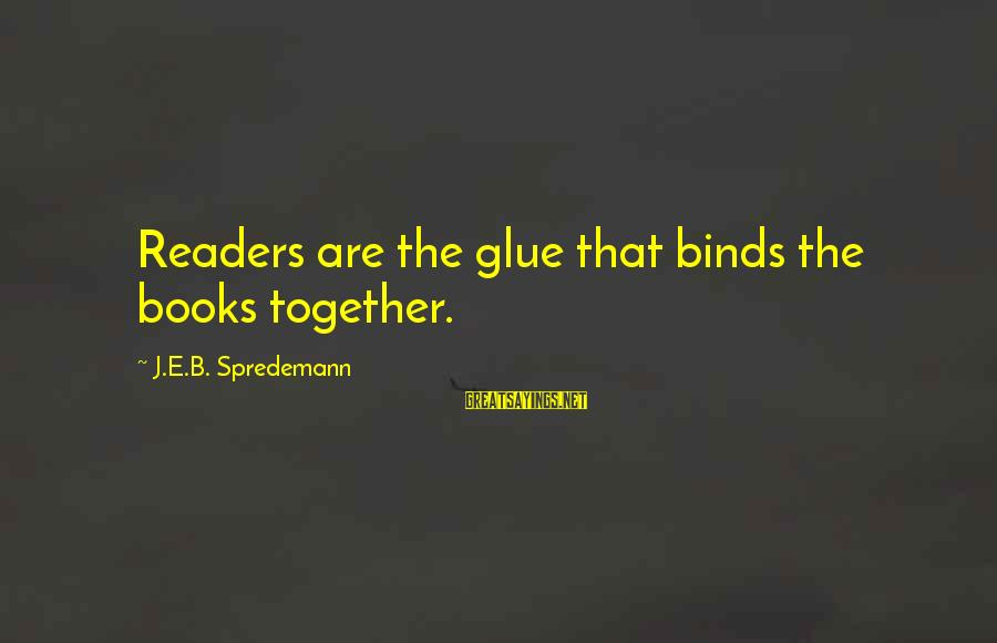 Importance Of Writing Sayings By J.E.B. Spredemann: Readers are the glue that binds the books together.