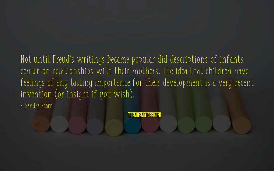 Importance Of Writing Sayings By Sandra Scarr: Not until Freud's writings became popular did descriptions of infants center on relationships with their