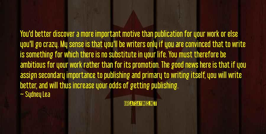 Importance Of Writing Sayings By Sydney Lea: You'd better discover a more important motive than publication for your work or else you'll