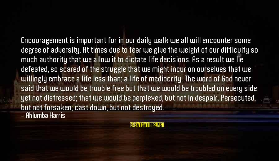 Important Encounter Sayings By Ahlumba Harris: Encouragement is important for in our daily walk we all will encounter some degree of