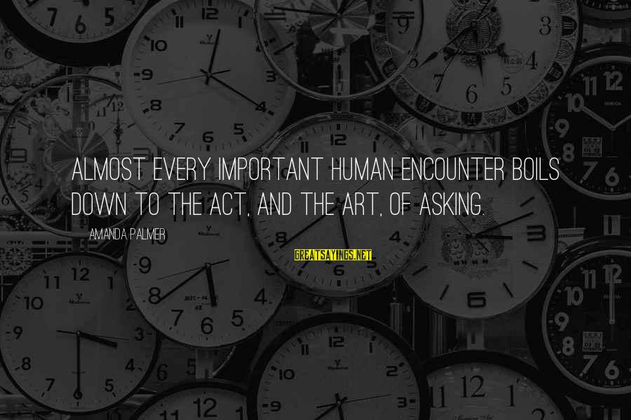 Important Encounter Sayings By Amanda Palmer: Almost every important human encounter boils down to the act, and the art, of asking.