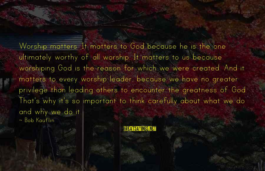 Important Encounter Sayings By Bob Kauflin: Worship matters. It matters to God because he is the one ultimately worthy of all