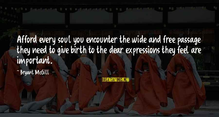 Important Encounter Sayings By Bryant McGill: Afford every soul you encounter the wide and free passage they need to give birth