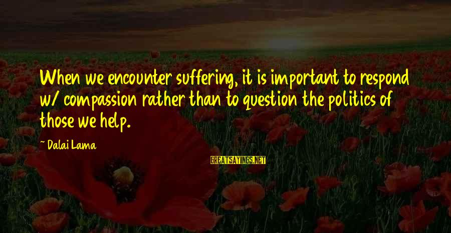 Important Encounter Sayings By Dalai Lama: When we encounter suffering, it is important to respond w/ compassion rather than to question