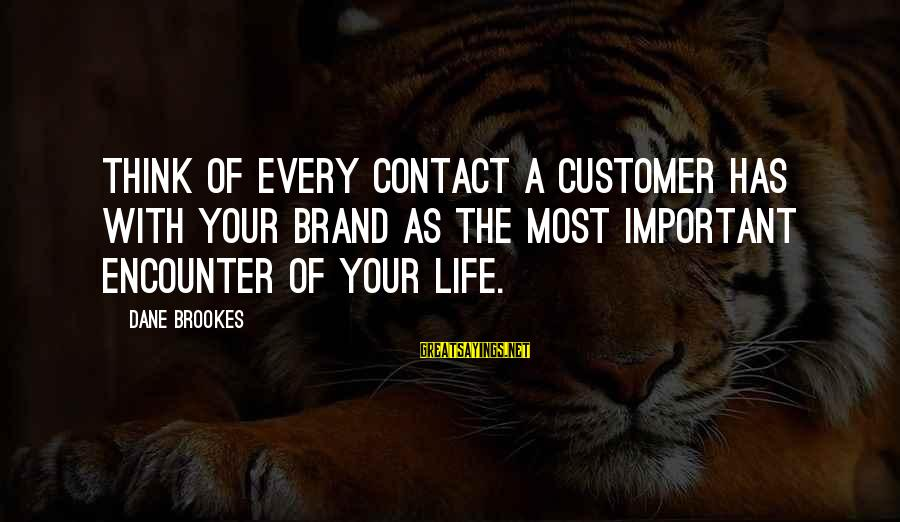Important Encounter Sayings By Dane Brookes: Think of every contact a customer has with your brand as the most important encounter