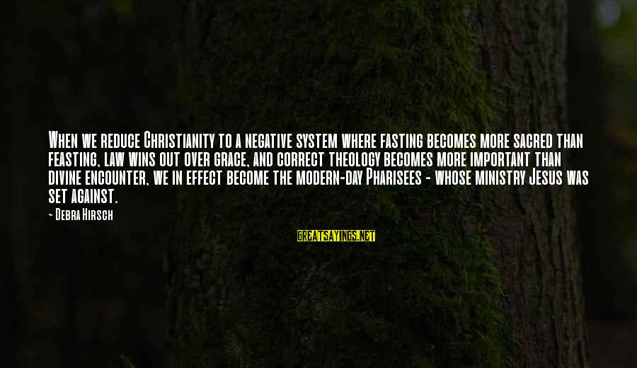 Important Encounter Sayings By Debra Hirsch: When we reduce Christianity to a negative system where fasting becomes more sacred than feasting,
