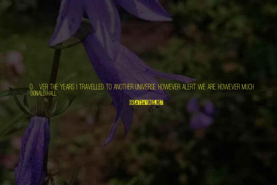 Important Encounter Sayings By Donald Hall: [O]ver the years I travelled to another universe. However alert we are, however much we