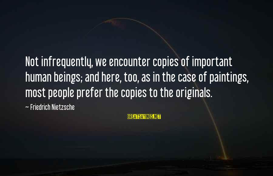 Important Encounter Sayings By Friedrich Nietzsche: Not infrequently, we encounter copies of important human beings; and here, too, as in the