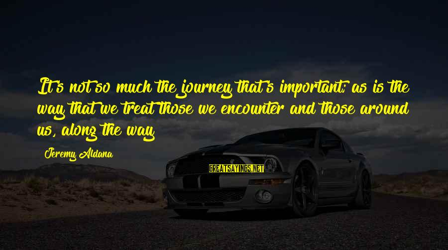 Important Encounter Sayings By Jeremy Aldana: It's not so much the journey that's important; as is the way that we treat