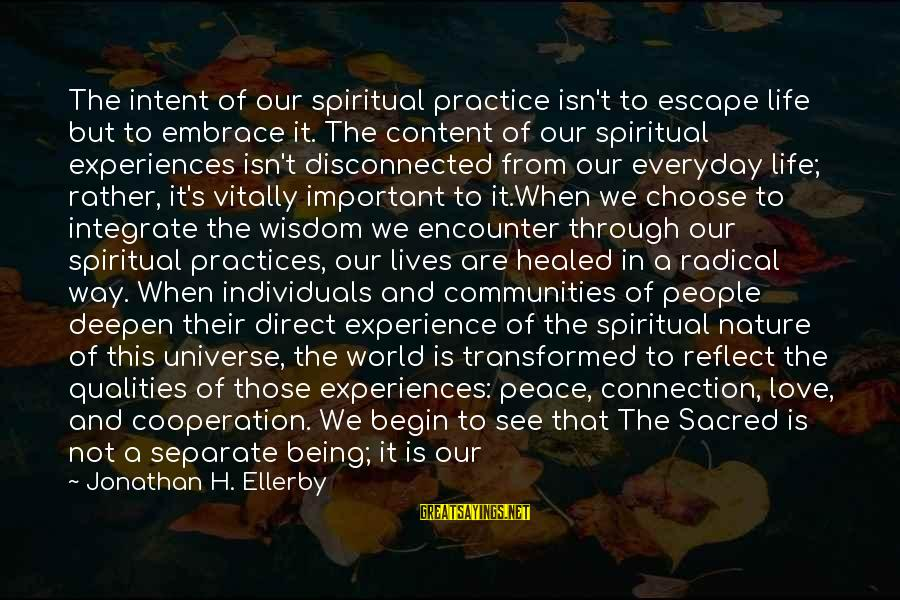 Important Encounter Sayings By Jonathan H. Ellerby: The intent of our spiritual practice isn't to escape life but to embrace it. The