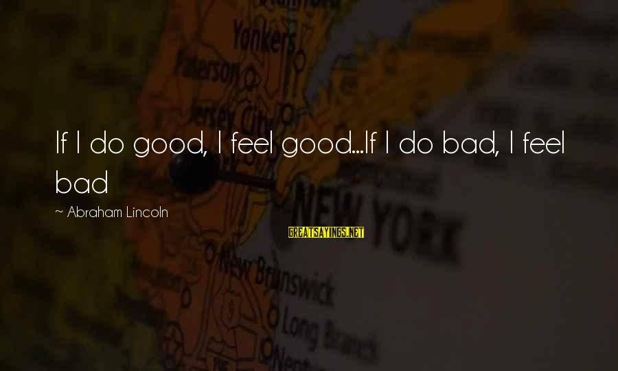Impossible Astronaut Sayings By Abraham Lincoln: If I do good, I feel good...If I do bad, I feel bad