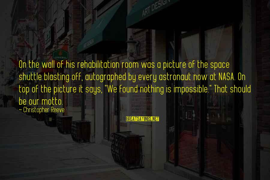 Impossible Astronaut Sayings By Christopher Reeve: On the wall of his rehabilitation room was a picture of the space shuttle blasting