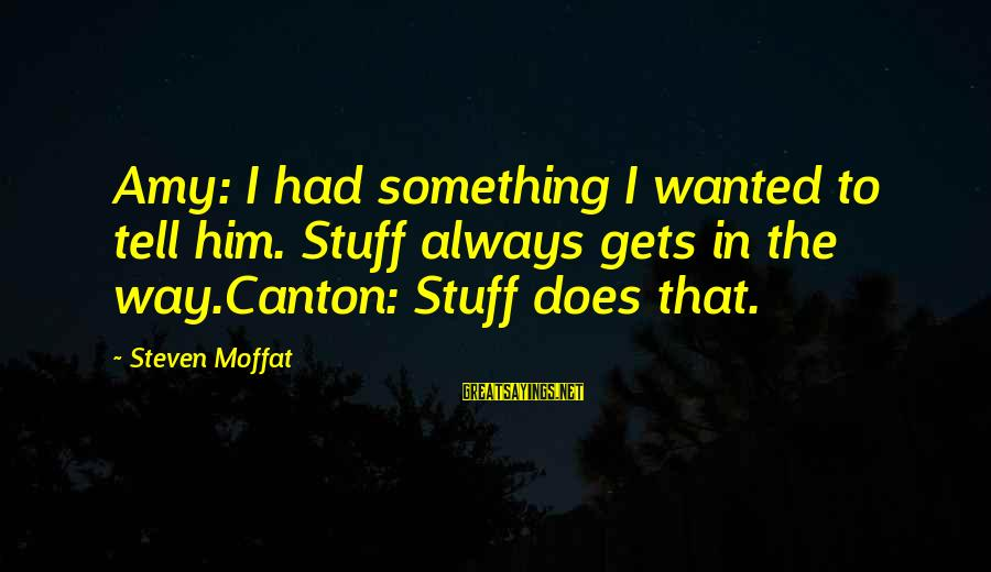Impossible Astronaut Sayings By Steven Moffat: Amy: I had something I wanted to tell him. Stuff always gets in the way.Canton: