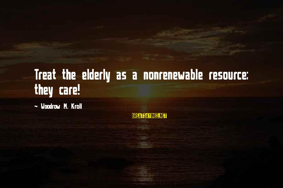 Impossible Astronaut Sayings By Woodrow M. Kroll: Treat the elderly as a nonrenewable resource; they care!