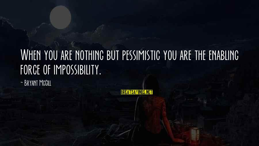 Impossiblity Sayings By Bryant McGill: When you are nothing but pessimistic you are the enabling force of impossibility.