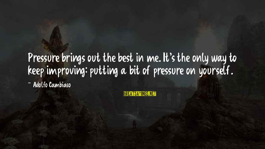 Improving Yourself Sayings By Adolfo Cambiaso: Pressure brings out the best in me. It's the only way to keep improving: putting