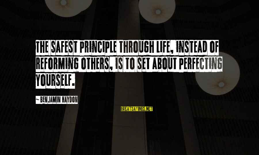 Improving Yourself Sayings By Benjamin Haydon: The safest principle through life, instead of reforming others, is to set about perfecting yourself.