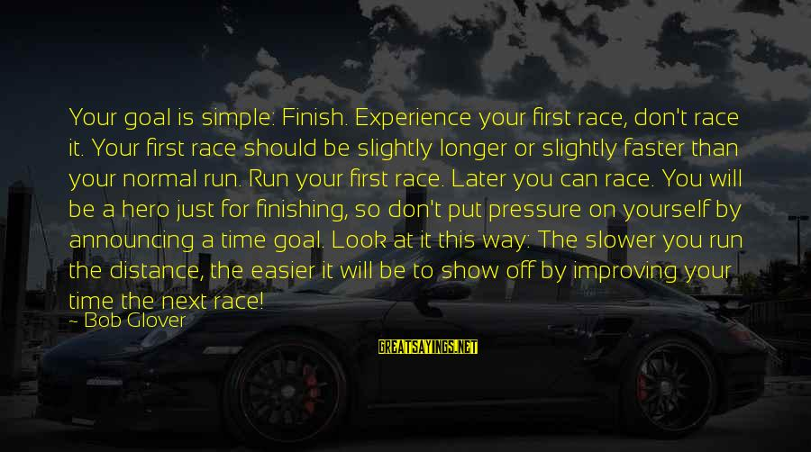 Improving Yourself Sayings By Bob Glover: Your goal is simple: Finish. Experience your first race, don't race it. Your first race