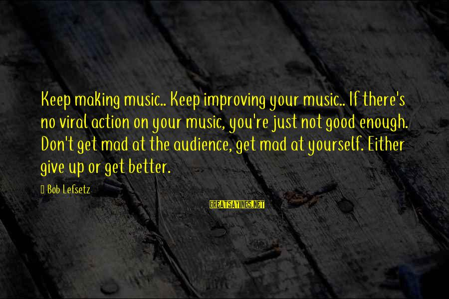 Improving Yourself Sayings By Bob Lefsetz: Keep making music.. Keep improving your music.. If there's no viral action on your music,