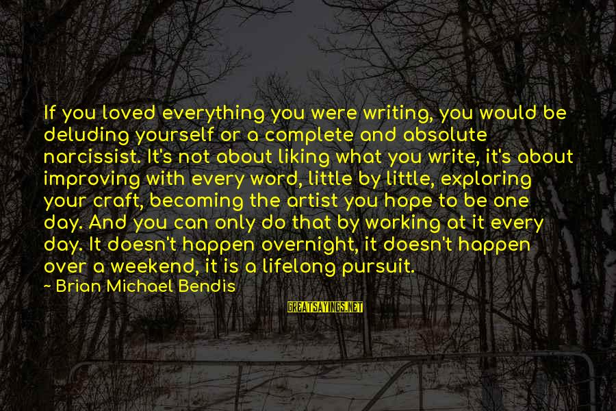 Improving Yourself Sayings By Brian Michael Bendis: If you loved everything you were writing, you would be deluding yourself or a complete