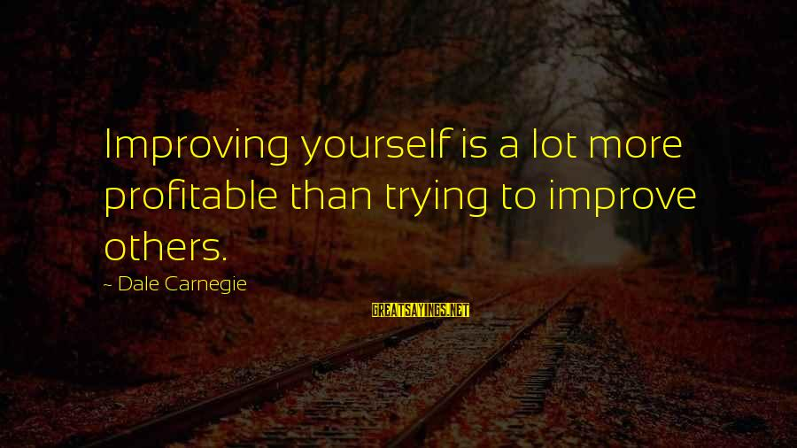 Improving Yourself Sayings By Dale Carnegie: Improving yourself is a lot more profitable than trying to improve others.