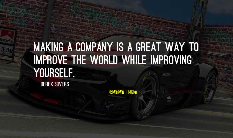 Improving Yourself Sayings By Derek Sivers: Making a company is a great way to improve the world while improving yourself.