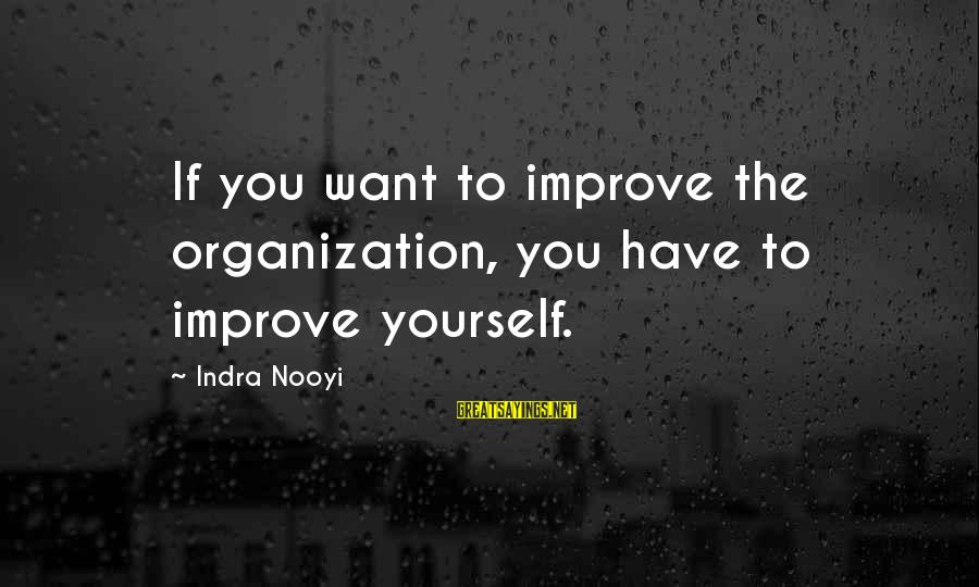 Improving Yourself Sayings By Indra Nooyi: If you want to improve the organization, you have to improve yourself.