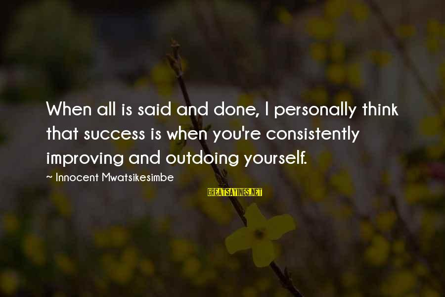 Improving Yourself Sayings By Innocent Mwatsikesimbe: When all is said and done, I personally think that success is when you're consistently
