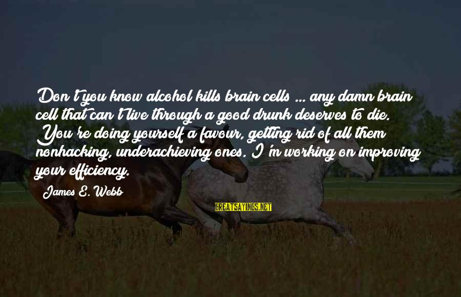 Improving Yourself Sayings By James E. Webb: Don't you know alcohol kills brain cells ... any damn brain cell that can't live