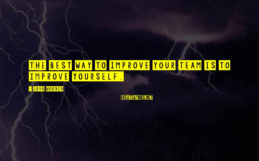 Improving Yourself Sayings By John Wooden: The best way to improve your team is to improve yourself.