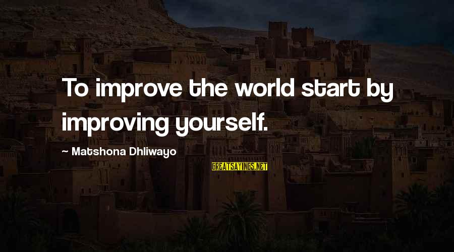 Improving Yourself Sayings By Matshona Dhliwayo: To improve the world start by improving yourself.