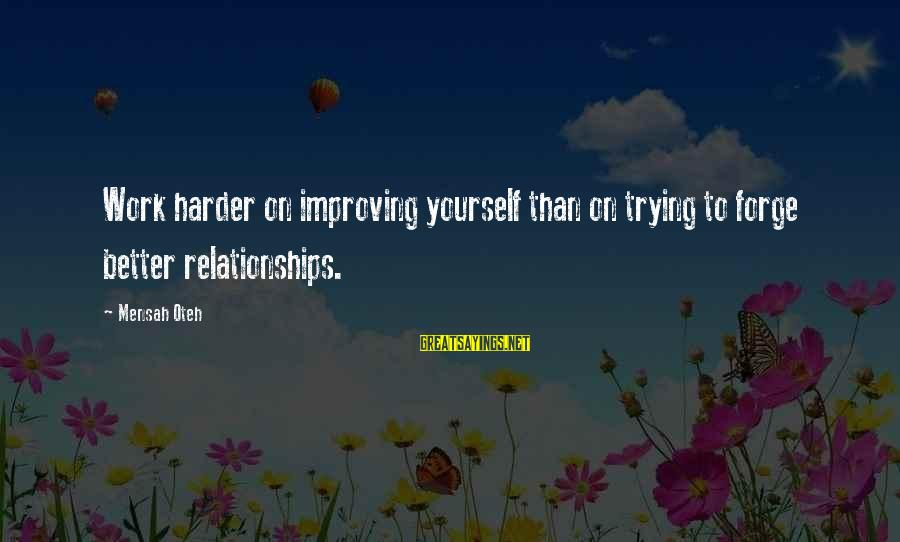 Improving Yourself Sayings By Mensah Oteh: Work harder on improving yourself than on trying to forge better relationships.