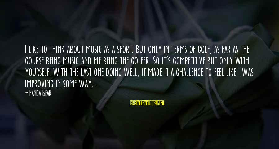 Improving Yourself Sayings By Panda Bear: I like to think about music as a sport. But only in terms of golf,