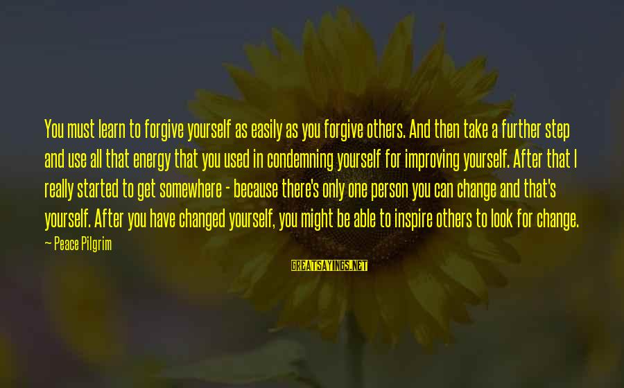 Improving Yourself Sayings By Peace Pilgrim: You must learn to forgive yourself as easily as you forgive others. And then take