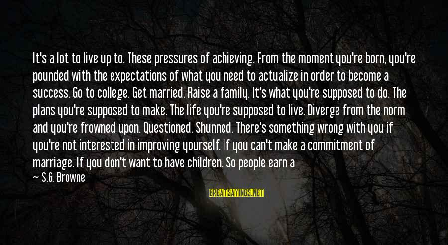 Improving Yourself Sayings By S.G. Browne: It's a lot to live up to. These pressures of achieving. From the moment you're