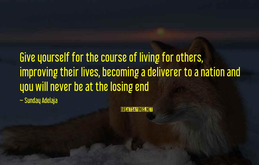 Improving Yourself Sayings By Sunday Adelaja: Give yourself for the course of living for others, improving their lives, becoming a deliverer