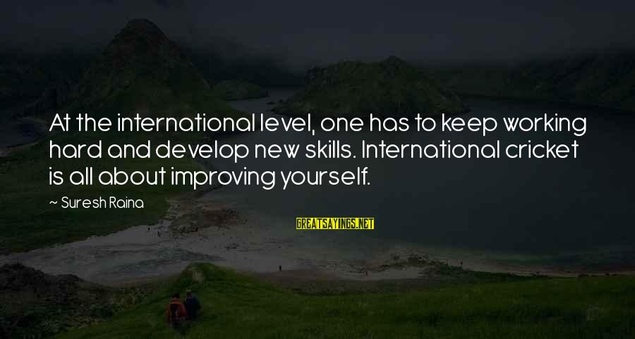 Improving Yourself Sayings By Suresh Raina: At the international level, one has to keep working hard and develop new skills. International