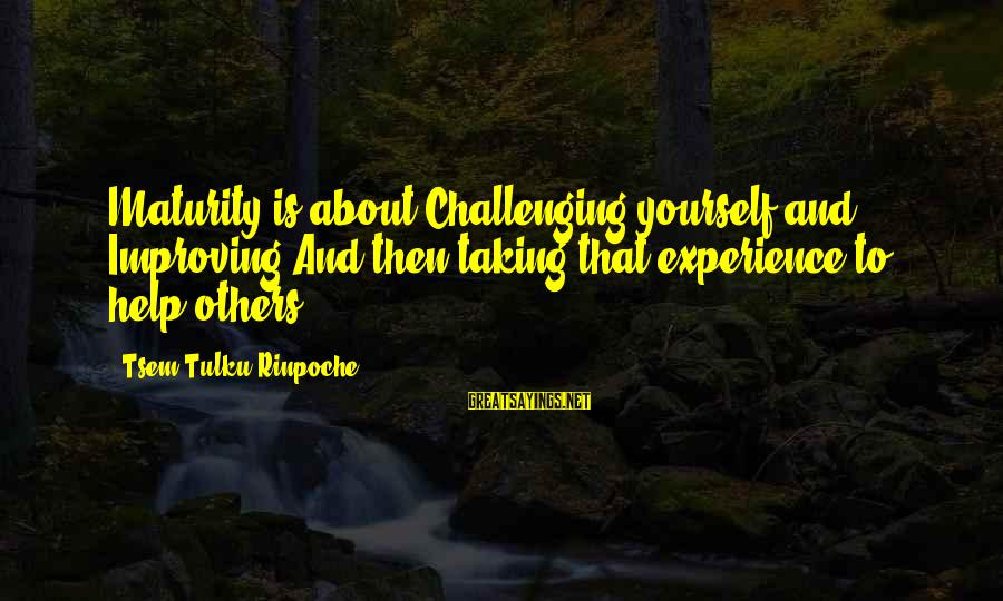 Improving Yourself Sayings By Tsem Tulku Rinpoche: Maturity is about Challenging yourself and Improving!And then taking that experience to help others ...