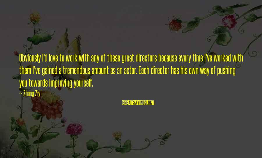 Improving Yourself Sayings By Zhang Ziyi: Obviously I'd love to work with any of these great directors because every time I've