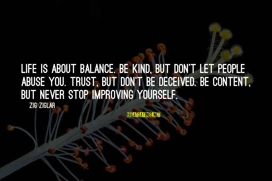 Improving Yourself Sayings By Zig Ziglar: Life is about balance. Be kind, but don't let people abuse you. Trust, but don't
