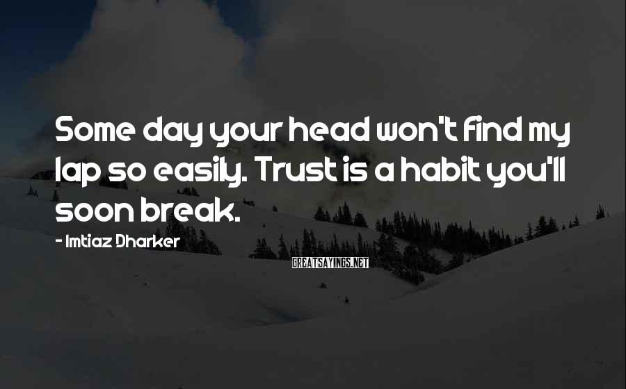 Imtiaz Dharker Sayings: Some day your head won't find my lap so easily. Trust is a habit you'll