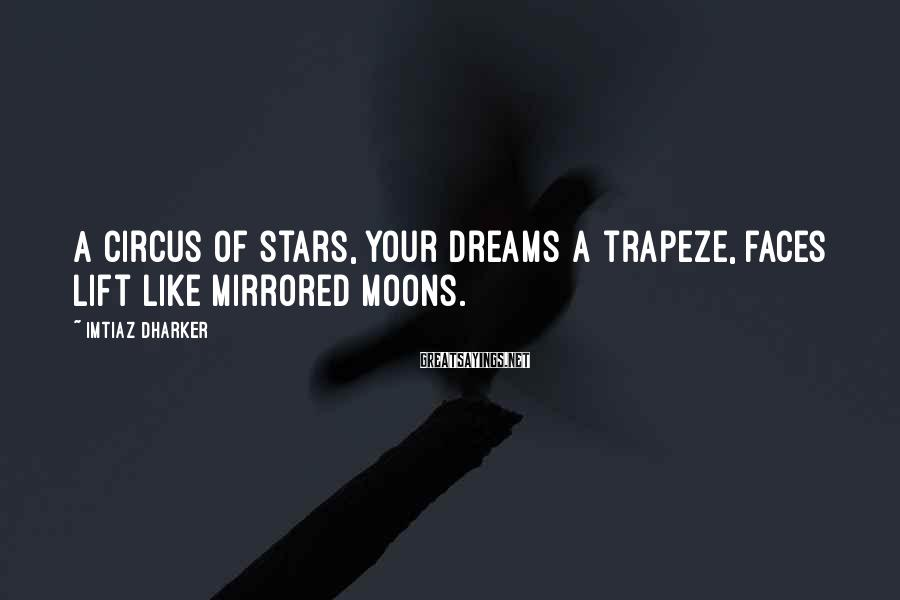 Imtiaz Dharker Sayings: A circus of stars, your dreams a trapeze, faces lift like mirrored moons.