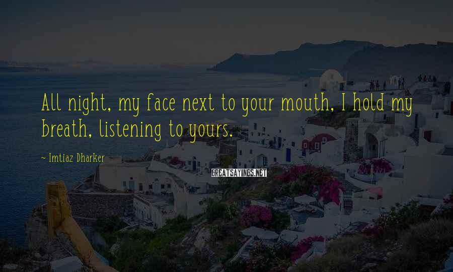 Imtiaz Dharker Sayings: All night, my face next to your mouth, I hold my breath, listening to yours.