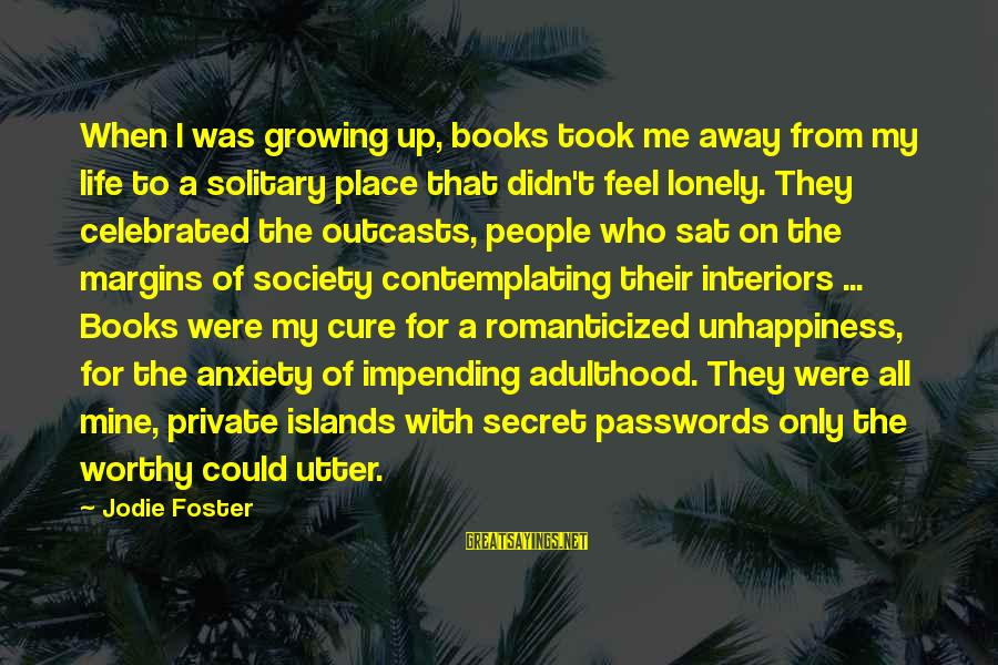 In A Lonely Place Book Sayings By Jodie Foster: When I was growing up, books took me away from my life to a solitary