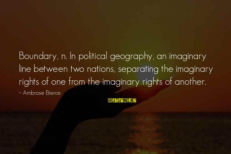In One Line Sayings By Ambrose Bierce: Boundary, n. In political geography, an imaginary line between two nations, separating the imaginary rights