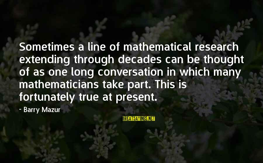 In One Line Sayings By Barry Mazur: Sometimes a line of mathematical research extending through decades can be thought of as one
