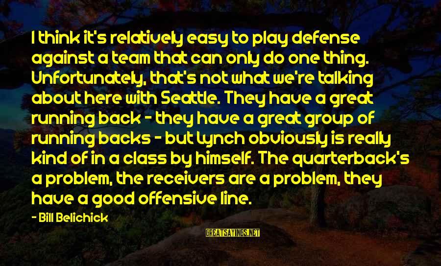In One Line Sayings By Bill Belichick: I think it's relatively easy to play defense against a team that can only do