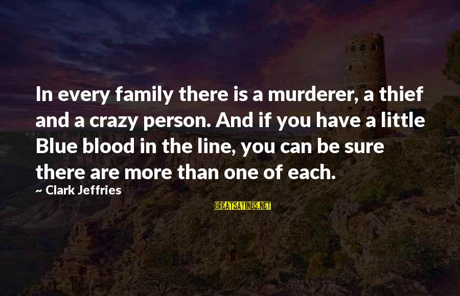 In One Line Sayings By Clark Jeffries: In every family there is a murderer, a thief and a crazy person. And if